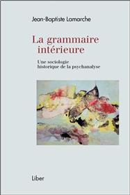 La grammaire intérieure - Une sociologie historique de la psychanalyse