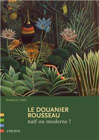 Le Douanier Rousseau : Naif Ou Moderne ?