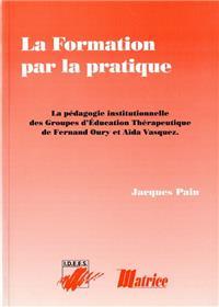 La Formation Par La Pratique. La Pedagogie Institutionnelle Des Groupes D´Education  Therapeutique De Fernand Oury  Et Aida Vasquez