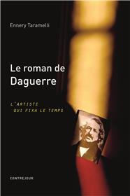 Le Roman De Daguerre, L´Artiste Qui Fixa Le Temps
