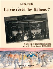 La Vie Rêvée Des Italiens ? 1860-1960 -  Un Siècle De Présence Italienne Dans Les Deux Savoie