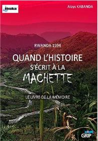 Rwanda 1994 Quand l´histoire s´écrit à la machette